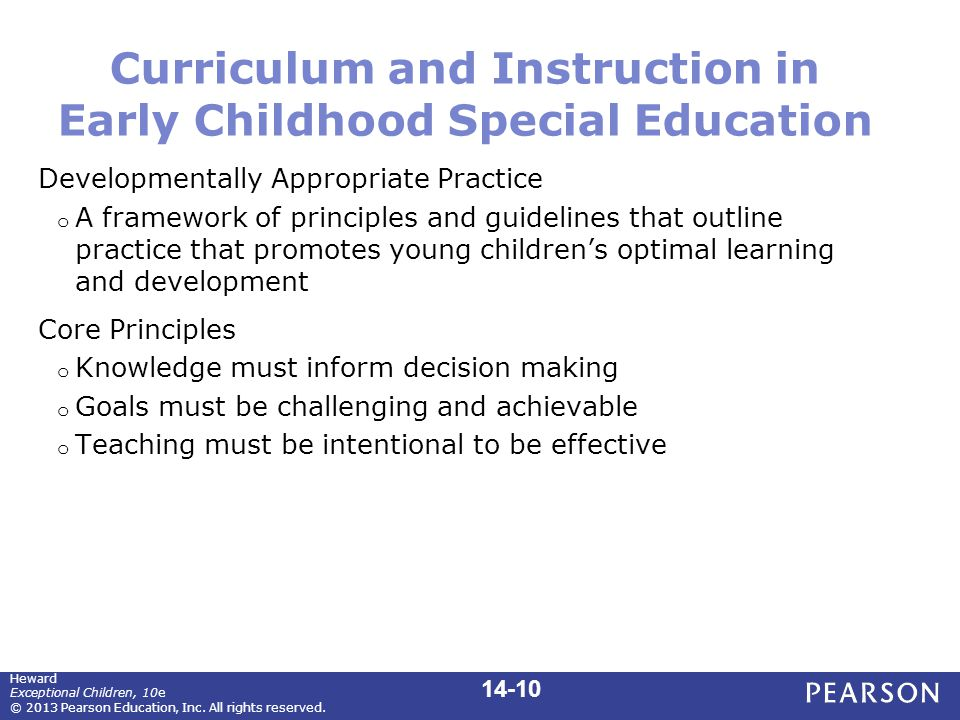 Curriculum and Instruction in Early Childhood Special Education Developmentally Appropriate Practice o A framework of principles and guidelines that outline practice that promotes young children's optimal learning and development Core Principles o Knowledge must inform decision making o Goals must be challenging and achievable o Teaching must be intentional to be effective Heward Exceptional Children, 10e © 2013 Pearson Education, Inc.