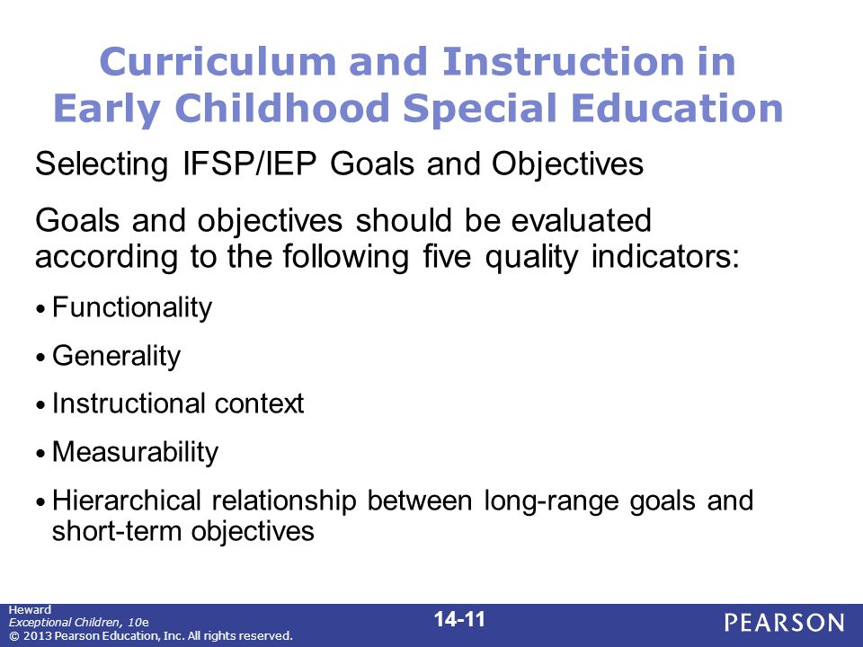 Curriculum and Instruction in Early Childhood Special Education Selecting IFSP/IEP Goals and Objectives Goals and objectives should be evaluated according to the following five quality indicators: Functionality Generality Instructional context Measurability Hierarchical relationship between long-range goals and short-term objectives Heward Exceptional Children, 10e © 2013 Pearson Education, Inc.