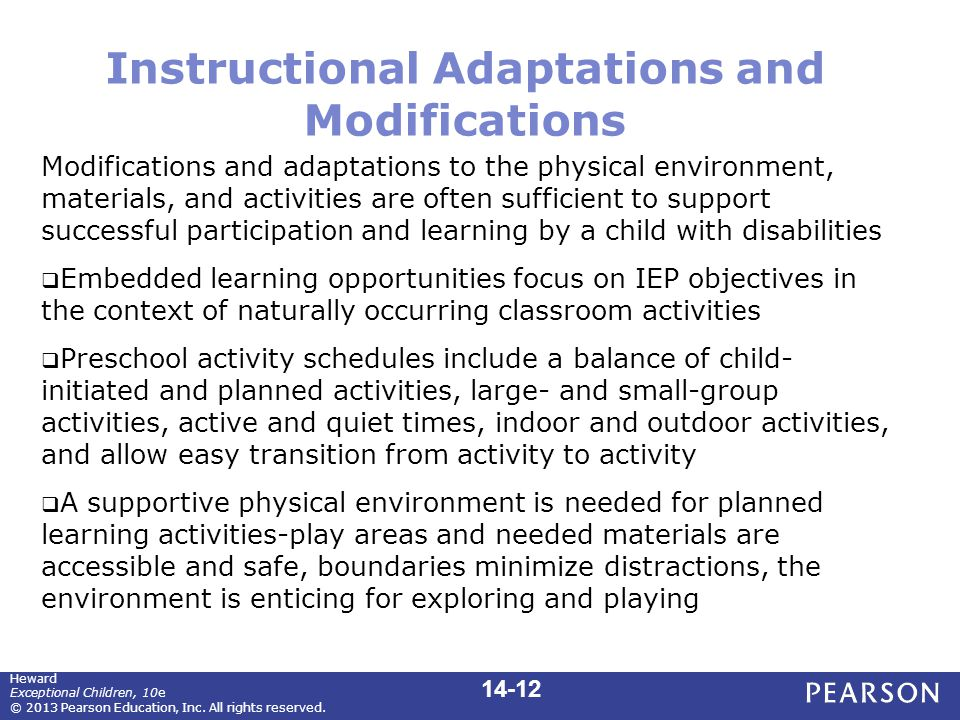 Instructional Adaptations and Modifications Modifications and adaptations to the physical environment, materials, and activities are often sufficient to support successful participation and learning by a child with disabilities  Embedded learning opportunities focus on IEP objectives in the context of naturally occurring classroom activities  Preschool activity schedules include a balance of child- initiated and planned activities, large- and small-group activities, active and quiet times, indoor and outdoor activities, and allow easy transition from activity to activity  A supportive physical environment is needed for planned learning activities-play areas and needed materials are accessible and safe, boundaries minimize distractions, the environment is enticing for exploring and playing Heward Exceptional Children, 10e © 2013 Pearson Education, Inc.