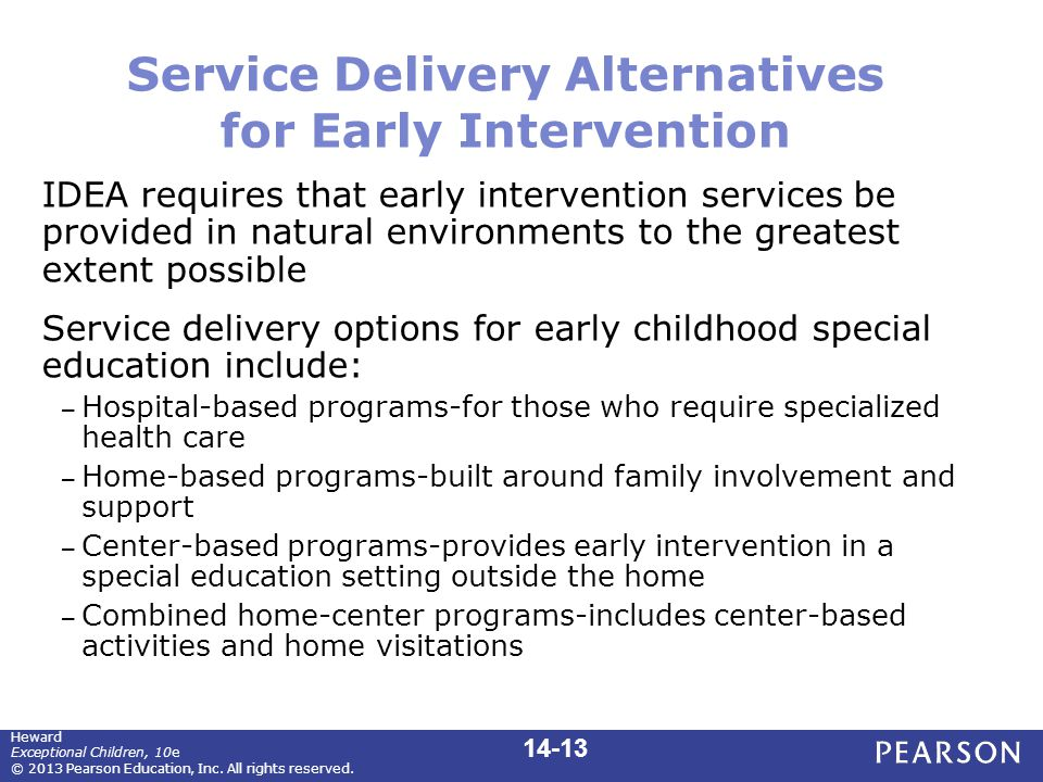 Service Delivery Alternatives for Early Intervention IDEA requires that early intervention services be provided in natural environments to the greatest extent possible Service delivery options for early childhood special education include: – Hospital-based programs-for those who require specialized health care – Home-based programs-built around family involvement and support – Center-based programs-provides early intervention in a special education setting outside the home – Combined home-center programs-includes center-based activities and home visitations Heward Exceptional Children, 10e © 2013 Pearson Education, Inc.