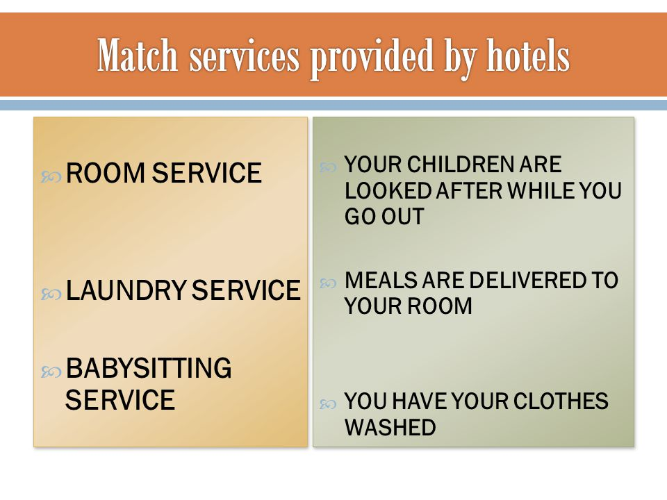  ROOM SERVICE  LAUNDRY SERVICE  BABYSITTING SERVICE  ROOM SERVICE  LAUNDRY SERVICE  BABYSITTING SERVICE  YOUR CHILDREN ARE LOOKED AFTER WHILE YOU GO OUT  MEALS ARE DELIVERED TO YOUR ROOM  YOU HAVE YOUR CLOTHES WASHED  YOUR CHILDREN ARE LOOKED AFTER WHILE YOU GO OUT  MEALS ARE DELIVERED TO YOUR ROOM  YOU HAVE YOUR CLOTHES WASHED