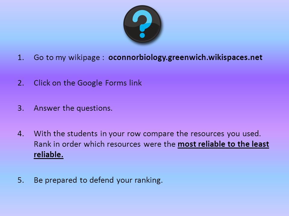 1.Go to my wikipage : oconnorbiology.greenwich.wikispaces.net 2.Click on the Google Forms link 3.Answer the questions.