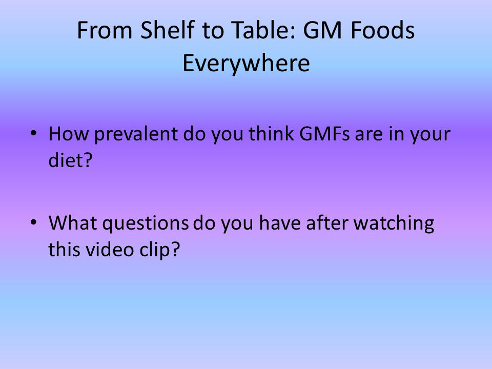 From Shelf to Table: GM Foods Everywhere How prevalent do you think GMFs are in your diet.