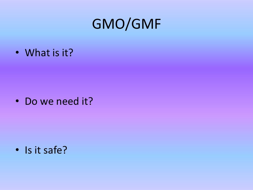 GMO/GMF What is it Do we need it Is it safe