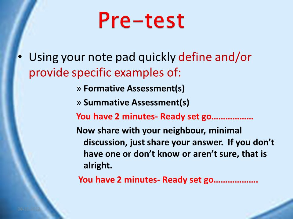 Using your note pad quickly define and/or provide specific examples of: » Formative Assessment(s) » Summative Assessment(s) You have 2 minutes- Ready set go……………… Now share with your neighbour, minimal discussion, just share your answer.