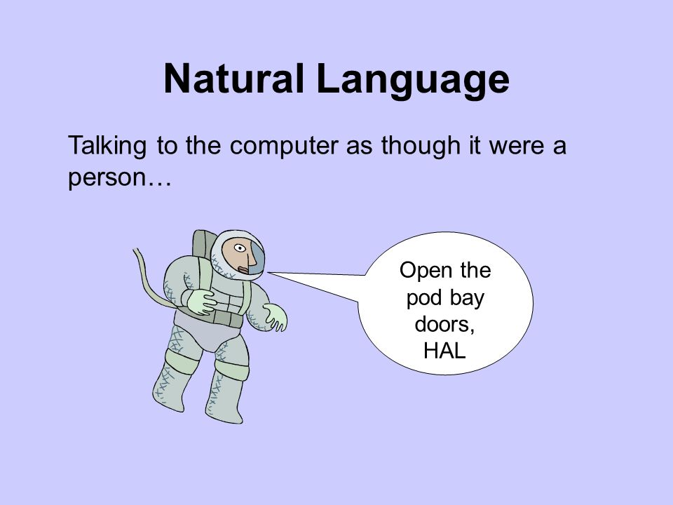 Natural Language Talking to the computer as though it were a person… Open the pod bay doors, HAL