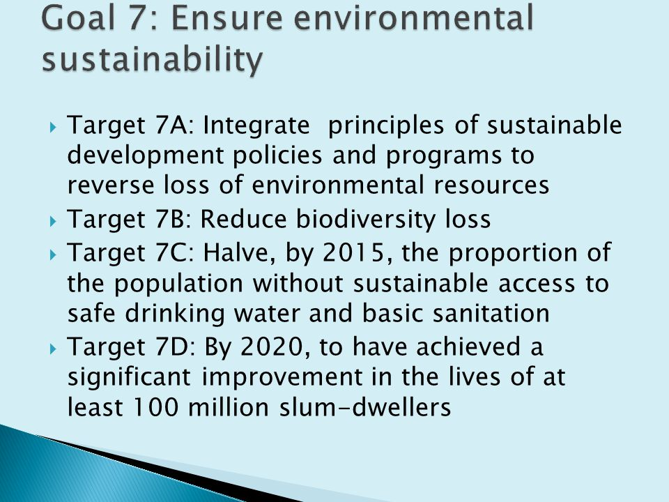  Target 7A: Integrate principles of sustainable development policies and programs to reverse loss of environmental resources  Target 7B: Reduce biodiversity loss  Target 7C: Halve, by 2015, the proportion of the population without sustainable access to safe drinking water and basic sanitation  Target 7D: By 2020, to have achieved a significant improvement in the lives of at least 100 million slum-dwellers