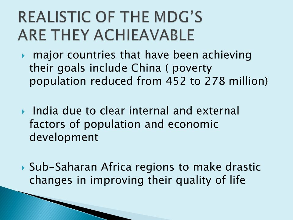  major countries that have been achieving their goals include China ( poverty population reduced from 452 to 278 million)  India due to clear internal and external factors of population and economic development  Sub-Saharan Africa regions to make drastic changes in improving their quality of life