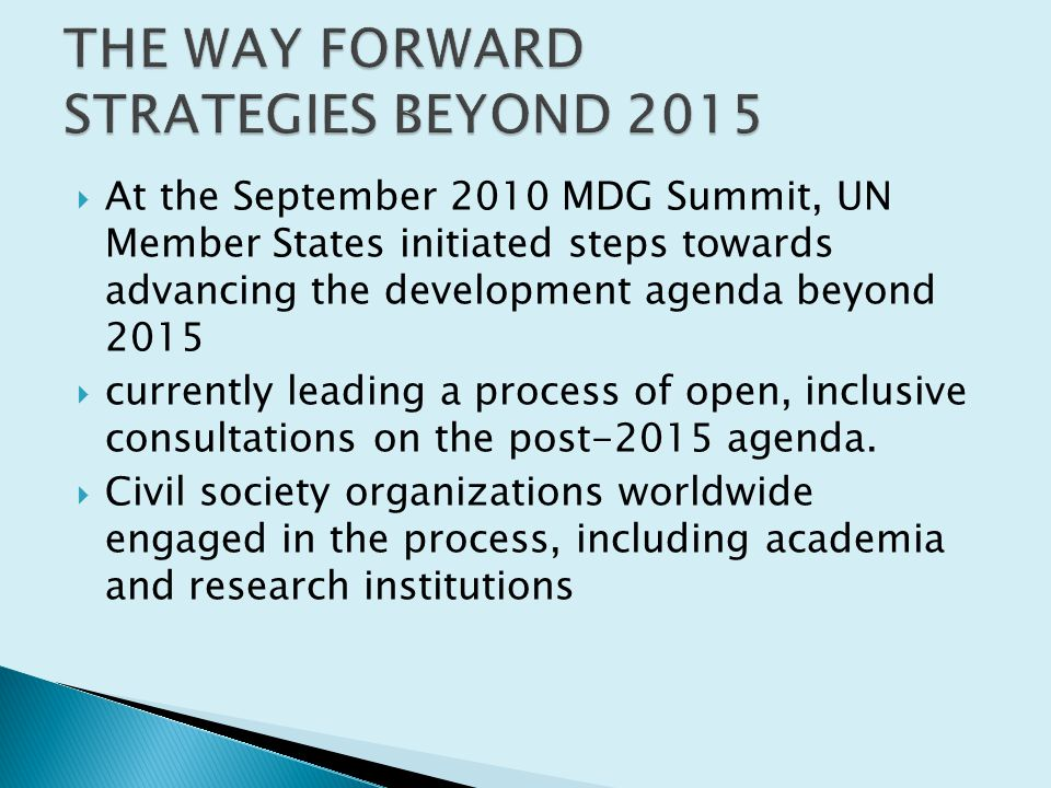  At the September 2010 MDG Summit, UN Member States initiated steps towards advancing the development agenda beyond 2015  currently leading a process of open, inclusive consultations on the post-2015 agenda.