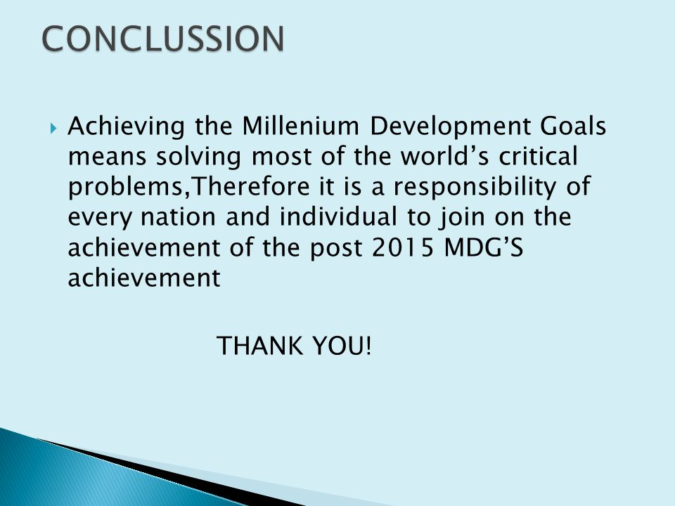  Achieving the Millenium Development Goals means solving most of the world's critical problems,Therefore it is a responsibility of every nation and individual to join on the achievement of the post 2015 MDG'S achievement THANK YOU!