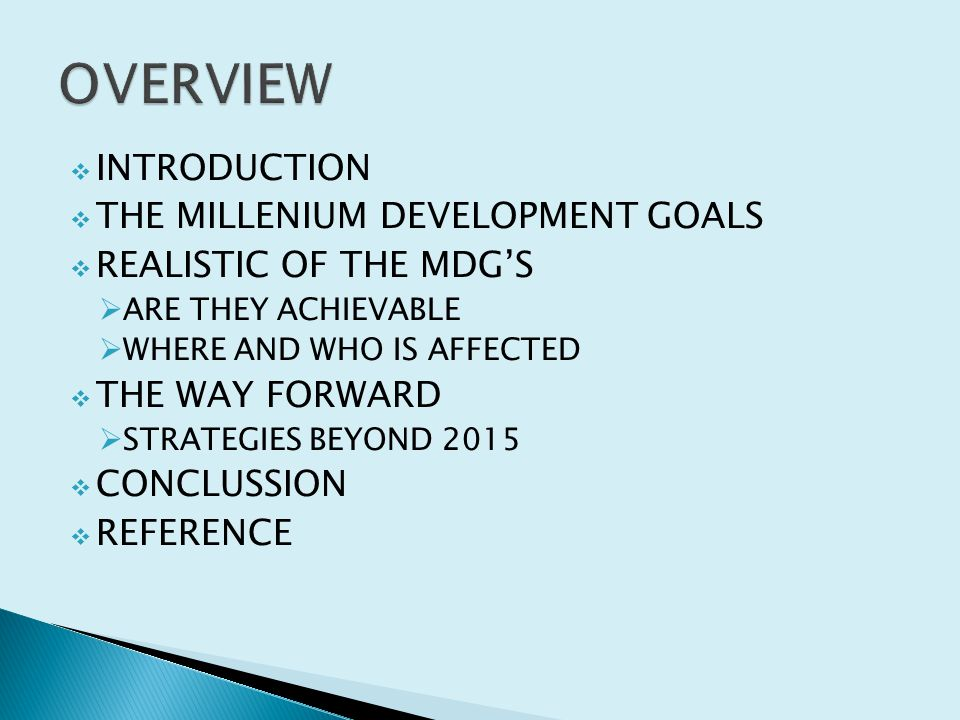  INTRODUCTION  THE MILLENIUM DEVELOPMENT GOALS  REALISTIC OF THE MDG'S  ARE THEY ACHIEVABLE  WHERE AND WHO IS AFFECTED  THE WAY FORWARD  STRATEGIES BEYOND 2015  CONCLUSSION  REFERENCE