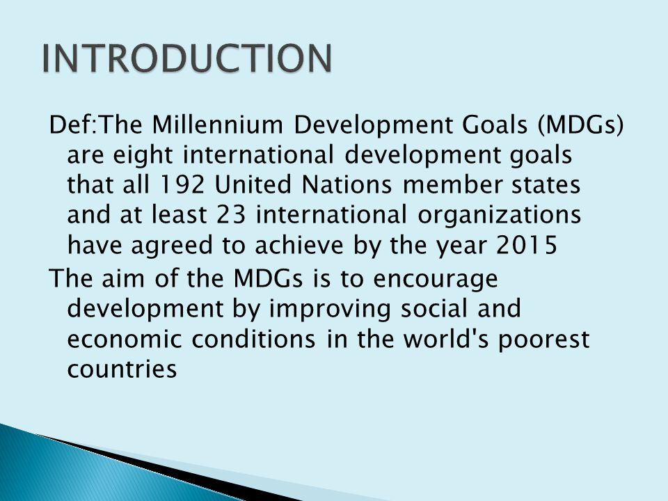 Def:The Millennium Development Goals (MDGs) are eight international development goals that all 192 United Nations member states and at least 23 international organizations have agreed to achieve by the year 2015 The aim of the MDGs is to encourage development by improving social and economic conditions in the world s poorest countries