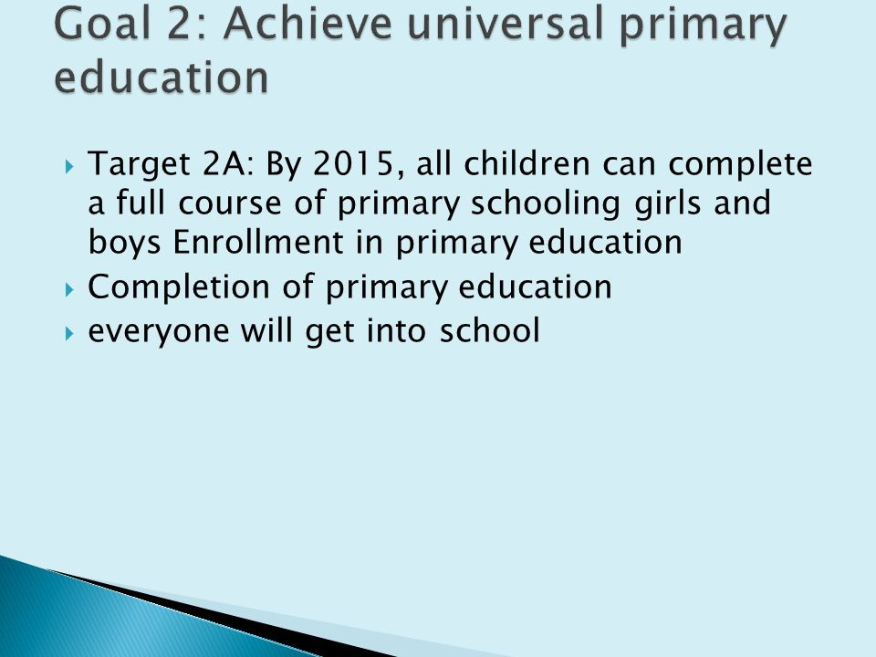  Target 2A: By 2015, all children can complete a full course of primary schooling girls and boys Enrollment in primary education  Completion of primary education  everyone will get into school