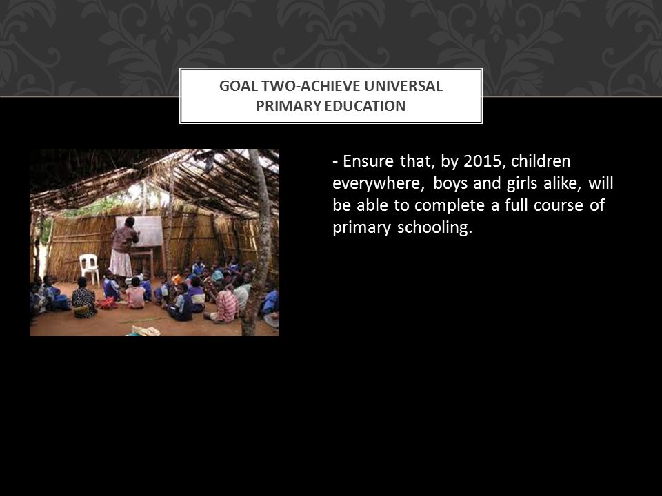- Ensure that, by 2015, children everywhere, boys and girls alike, will be able to complete a full course of primary schooling.