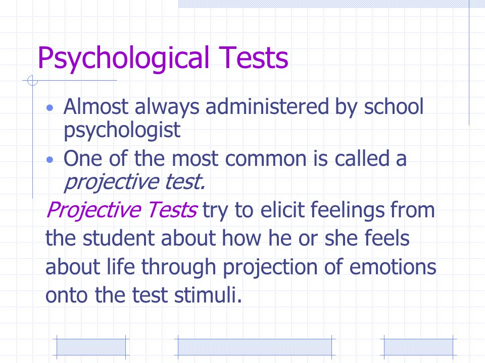 Psychological Tests Almost always administered by school psychologist One of the most common is called a projective test.