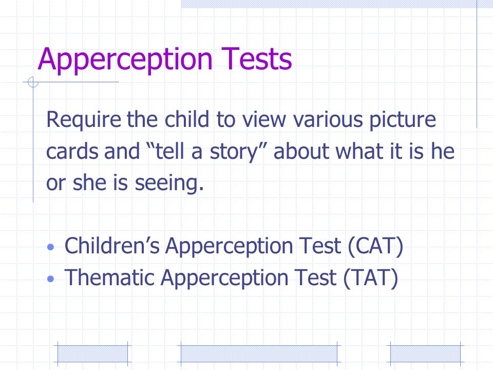 Apperception Tests Require the child to view various picture cards and tell a story about what it is he or she is seeing.