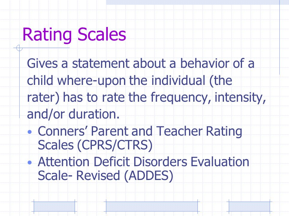 Rating Scales Gives a statement about a behavior of a child where-upon the individual (the rater) has to rate the frequency, intensity, and/or duration.