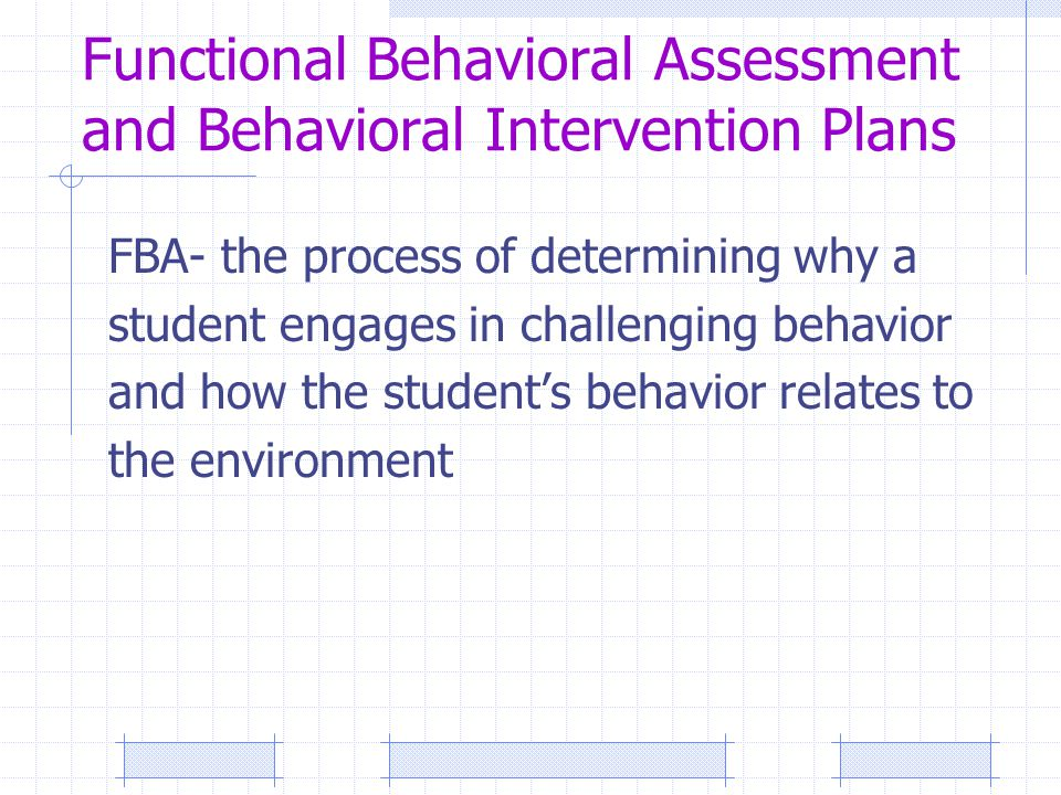 Functional Behavioral Assessment and Behavioral Intervention Plans FBA- the process of determining why a student engages in challenging behavior and how the student's behavior relates to the environment