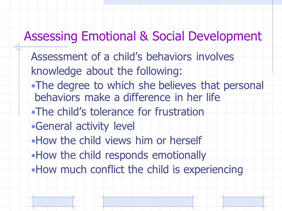 Assessing Emotional & Social Development Assessment of a child's behaviors involves knowledge about the following: The degree to which she believes that personal behaviors make a difference in her life The child's tolerance for frustration General activity level How the child views him or herself How the child responds emotionally How much conflict the child is experiencing