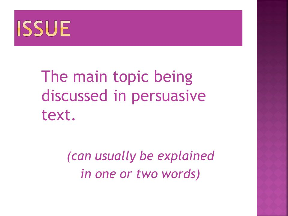 The main topic being discussed in persuasive text. (can usually be explained in one or two words)