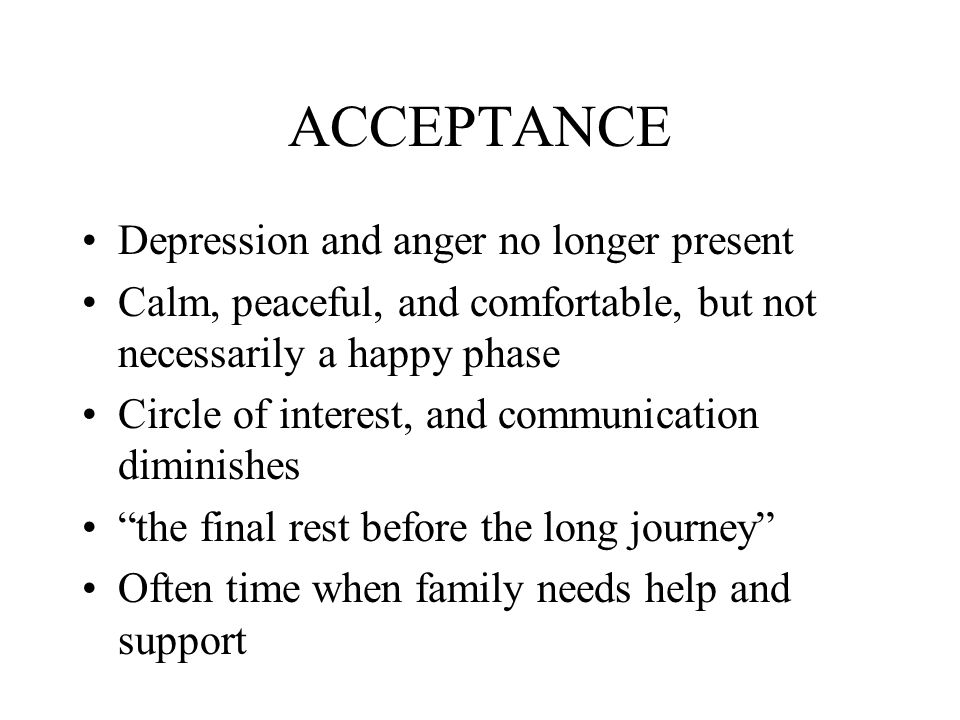 ACCEPTANCE Depression and anger no longer present Calm, peaceful, and comfortable, but not necessarily a happy phase Circle of interest, and communication diminishes the final rest before the long journey Often time when family needs help and support