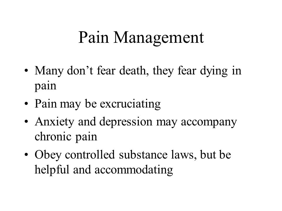 Pain Management Many don't fear death, they fear dying in pain Pain may be excruciating Anxiety and depression may accompany chronic pain Obey controlled substance laws, but be helpful and accommodating