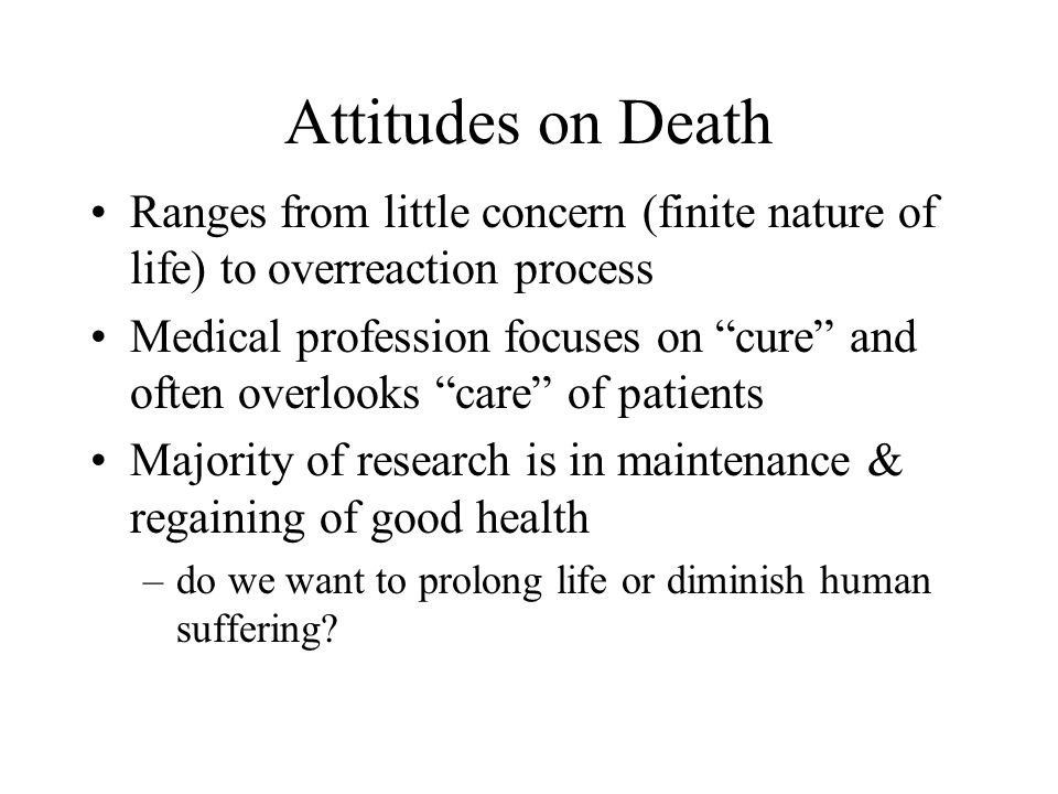 Attitudes on Death Ranges from little concern (finite nature of life) to overreaction process Medical profession focuses on cure and often overlooks care of patients Majority of research is in maintenance & regaining of good health –do we want to prolong life or diminish human suffering