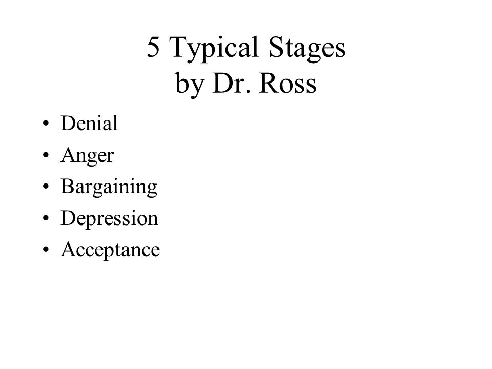 5 Typical Stages by Dr. Ross Denial Anger Bargaining Depression Acceptance