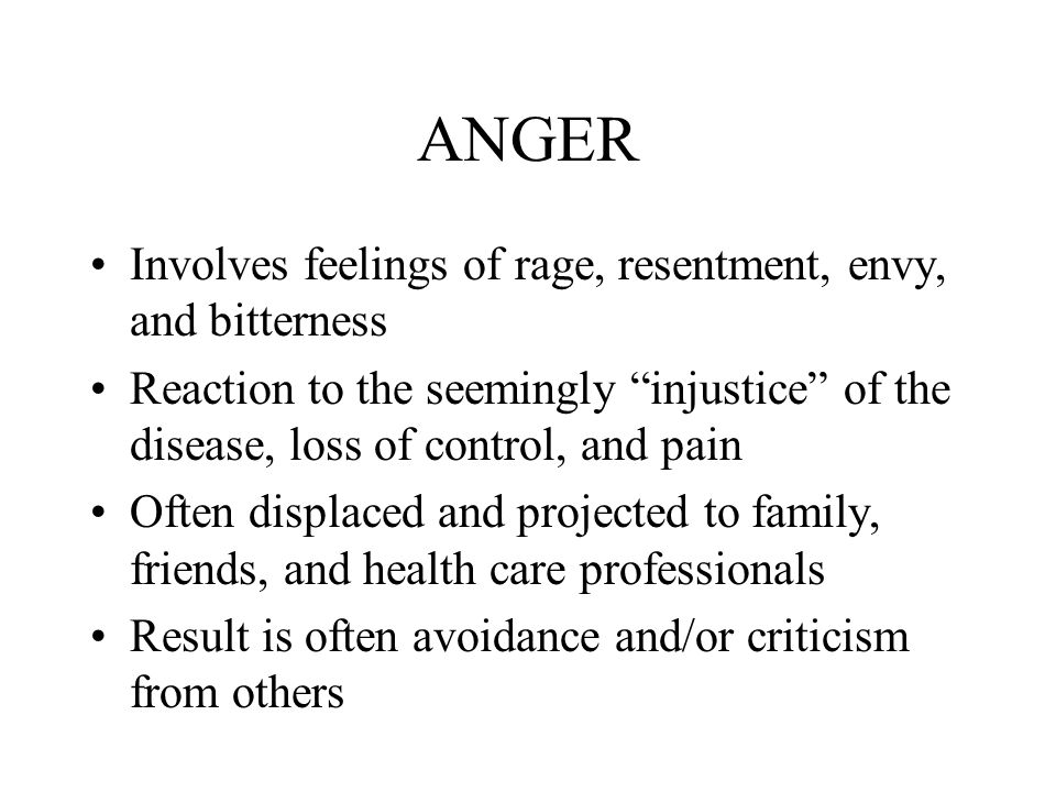ANGER Involves feelings of rage, resentment, envy, and bitterness Reaction to the seemingly injustice of the disease, loss of control, and pain Often displaced and projected to family, friends, and health care professionals Result is often avoidance and/or criticism from others