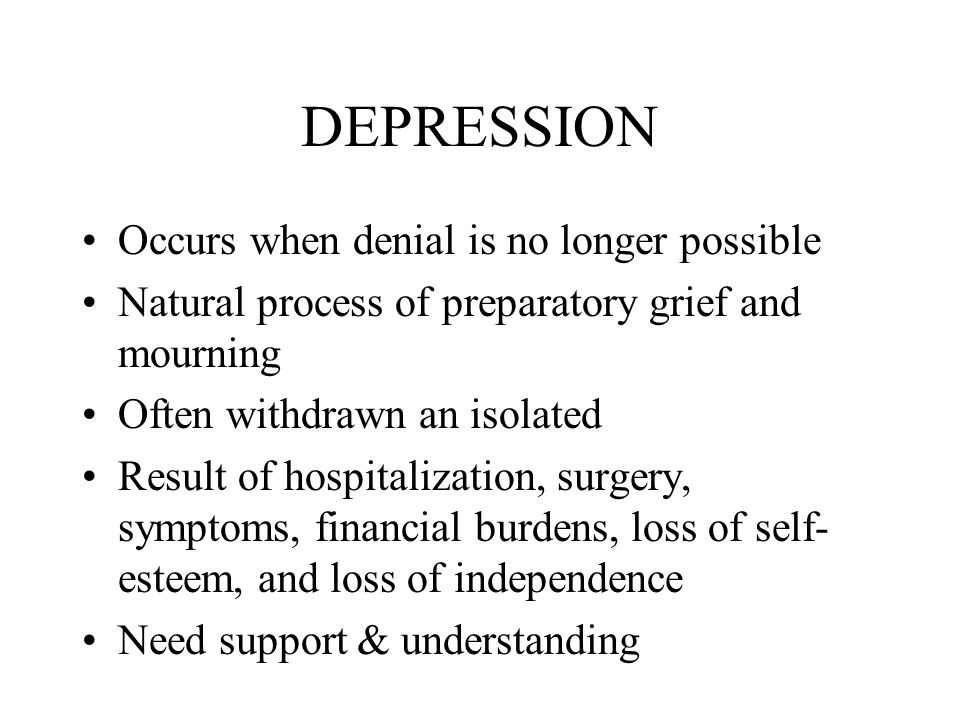 DEPRESSION Occurs when denial is no longer possible Natural process of preparatory grief and mourning Often withdrawn an isolated Result of hospitalization, surgery, symptoms, financial burdens, loss of self- esteem, and loss of independence Need support & understanding