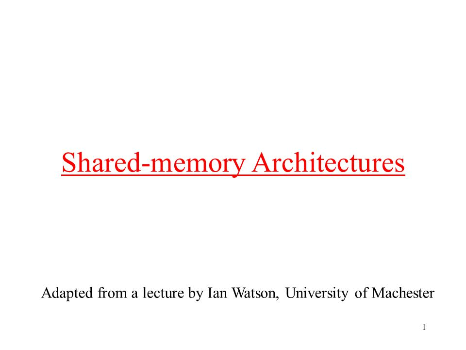 1 Shared-memory Architectures Adapted from a lecture by Ian Watson, University of Machester