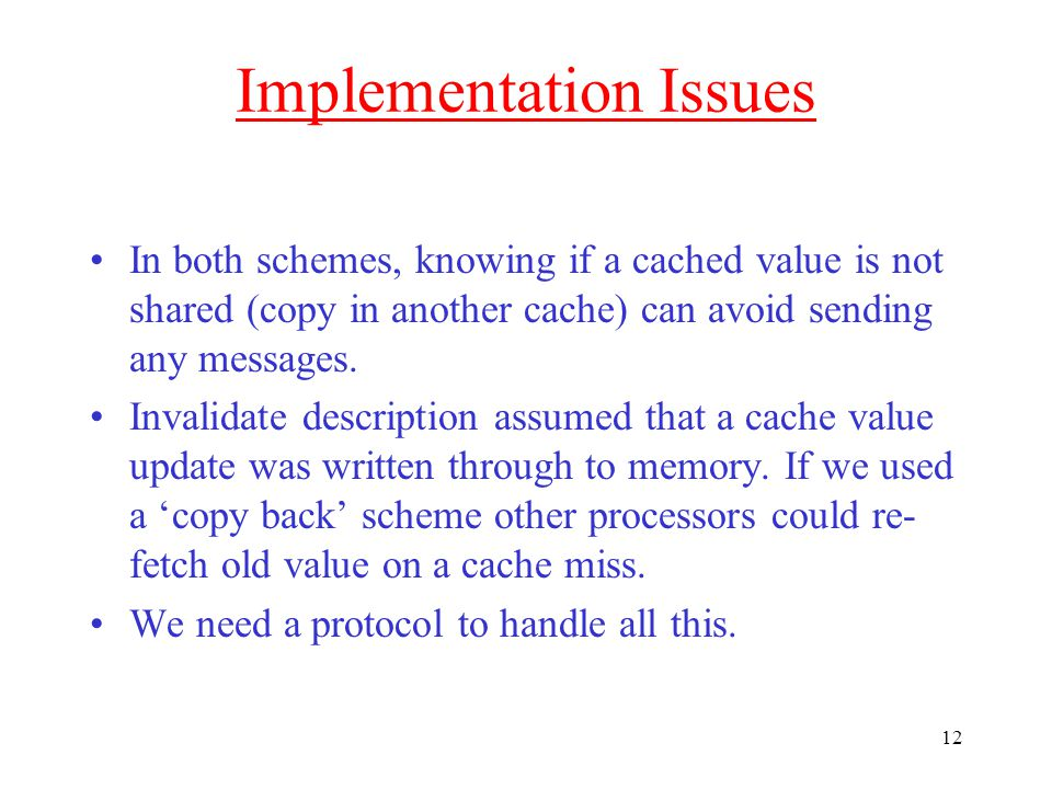 12 Implementation Issues In both schemes, knowing if a cached value is not shared (copy in another cache) can avoid sending any messages.