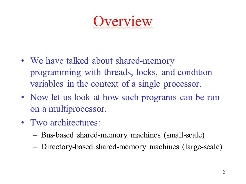 2 Overview We have talked about shared-memory programming with threads, locks, and condition variables in the context of a single processor.