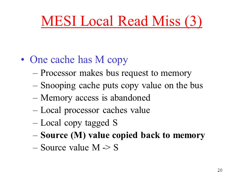 20 MESI Local Read Miss (3) One cache has M copy –Processor makes bus request to memory –Snooping cache puts copy value on the bus –Memory access is abandoned –Local processor caches value –Local copy tagged S –Source (M) value copied back to memory –Source value M -> S