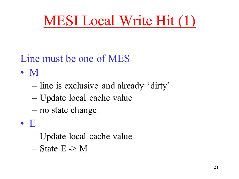 21 MESI Local Write Hit (1) Line must be one of MES M –line is exclusive and already 'dirty' –Update local cache value –no state change E –Update local cache value –State E -> M