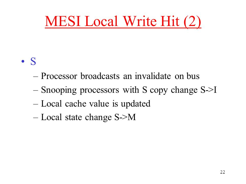 22 MESI Local Write Hit (2) S –Processor broadcasts an invalidate on bus –Snooping processors with S copy change S->I –Local cache value is updated –Local state change S->M