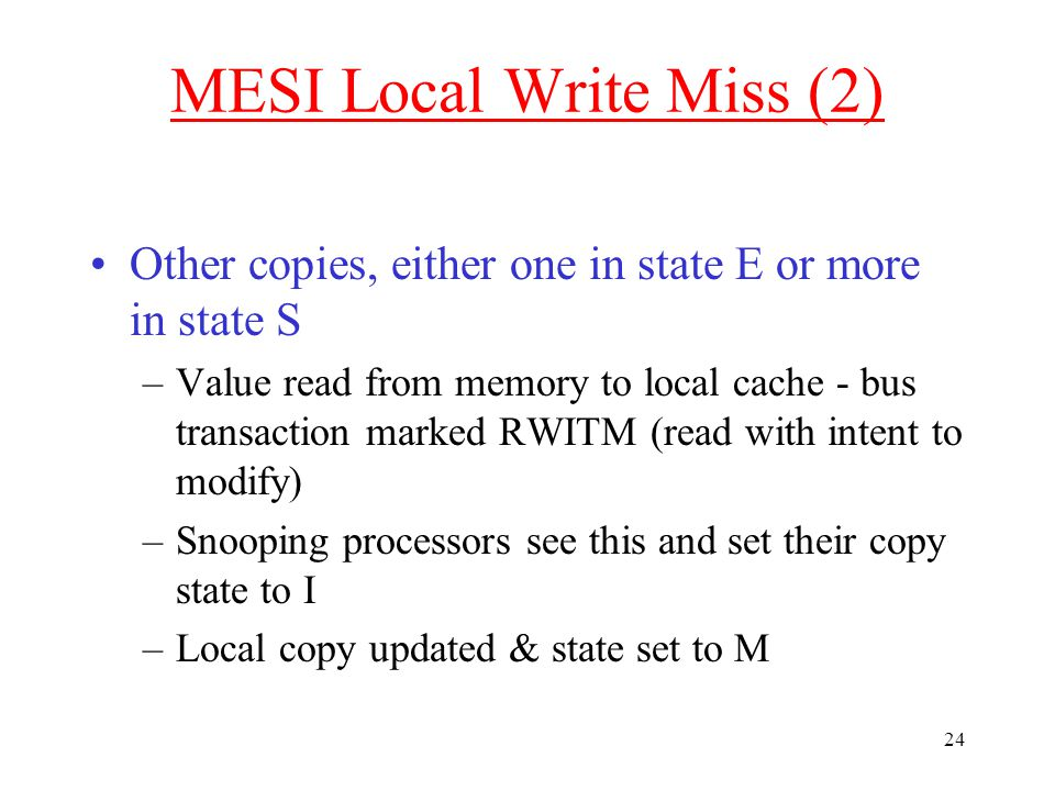 24 MESI Local Write Miss (2) Other copies, either one in state E or more in state S –Value read from memory to local cache - bus transaction marked RWITM (read with intent to modify) –Snooping processors see this and set their copy state to I –Local copy updated & state set to M