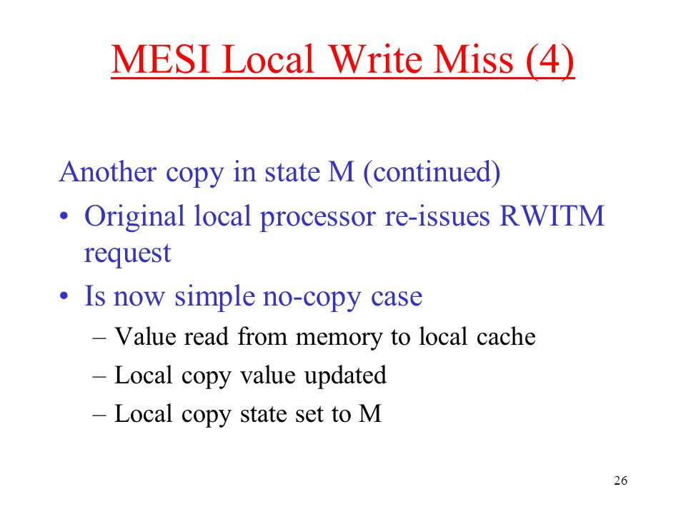 26 MESI Local Write Miss (4) Another copy in state M (continued) Original local processor re-issues RWITM request Is now simple no-copy case –Value read from memory to local cache –Local copy value updated –Local copy state set to M