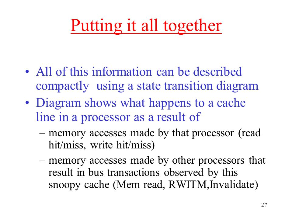 27 Putting it all together All of this information can be described compactly using a state transition diagram Diagram shows what happens to a cache line in a processor as a result of –memory accesses made by that processor (read hit/miss, write hit/miss) –memory accesses made by other processors that result in bus transactions observed by this snoopy cache (Mem read, RWITM,Invalidate)