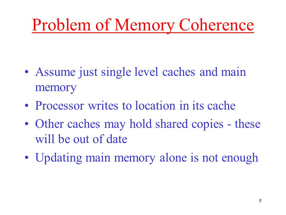 5 Problem of Memory Coherence Assume just single level caches and main memory Processor writes to location in its cache Other caches may hold shared copies - these will be out of date Updating main memory alone is not enough