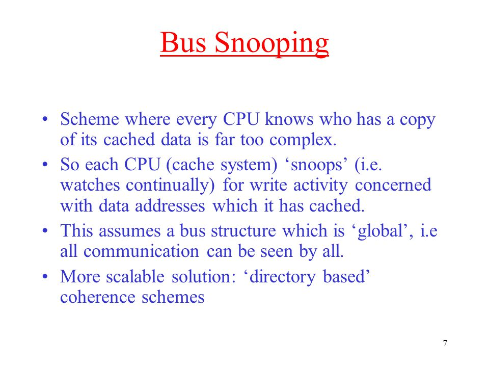 7 Bus Snooping Scheme where every CPU knows who has a copy of its cached data is far too complex.