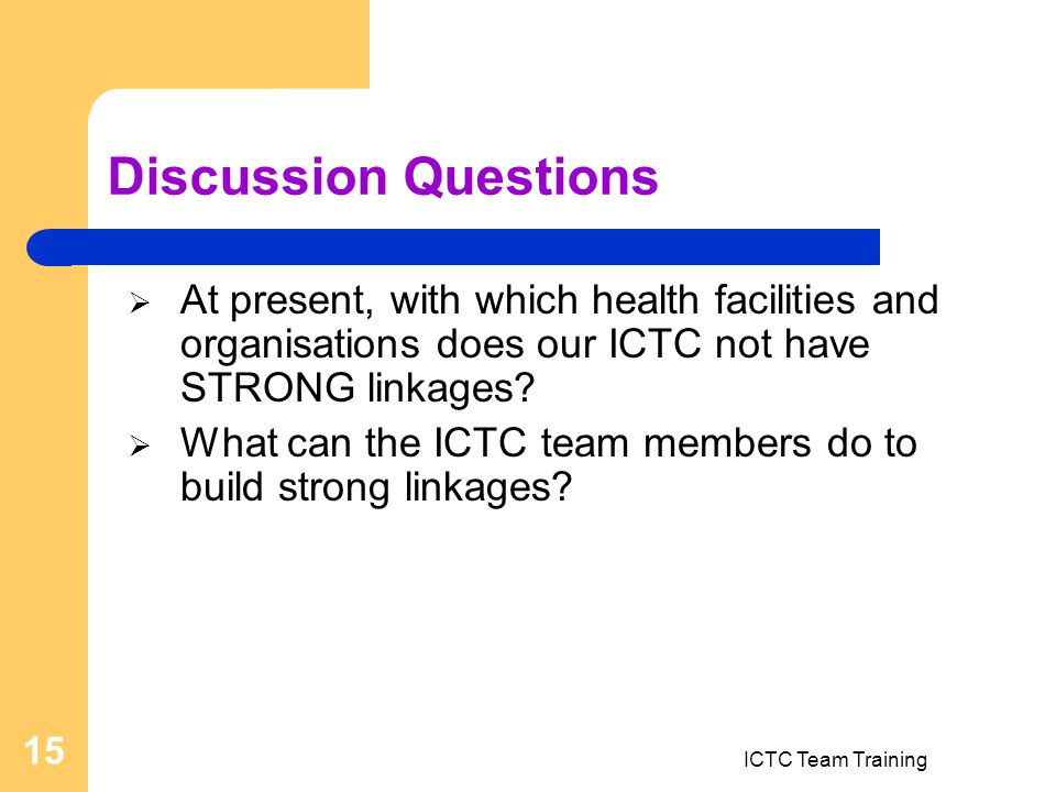 ICTC Team Training 15 Discussion Questions  At present, with which health facilities and organisations does our ICTC not have STRONG linkages.