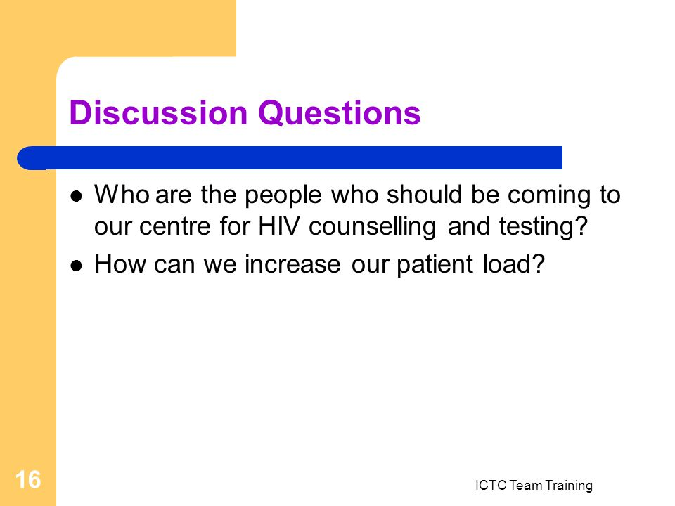 ICTC Team Training 16 Discussion Questions Who are the people who should be coming to our centre for HIV counselling and testing.