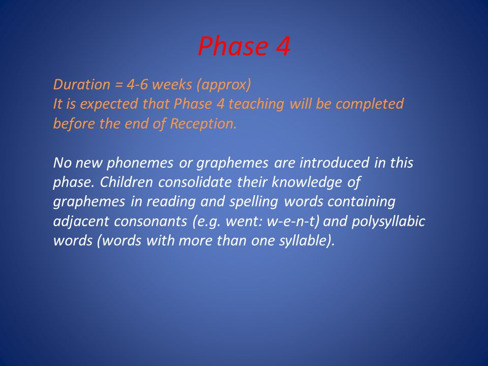 Phase 4 Duration = 4-6 weeks (approx) It is expected that Phase 4 teaching will be completed before the end of Reception.