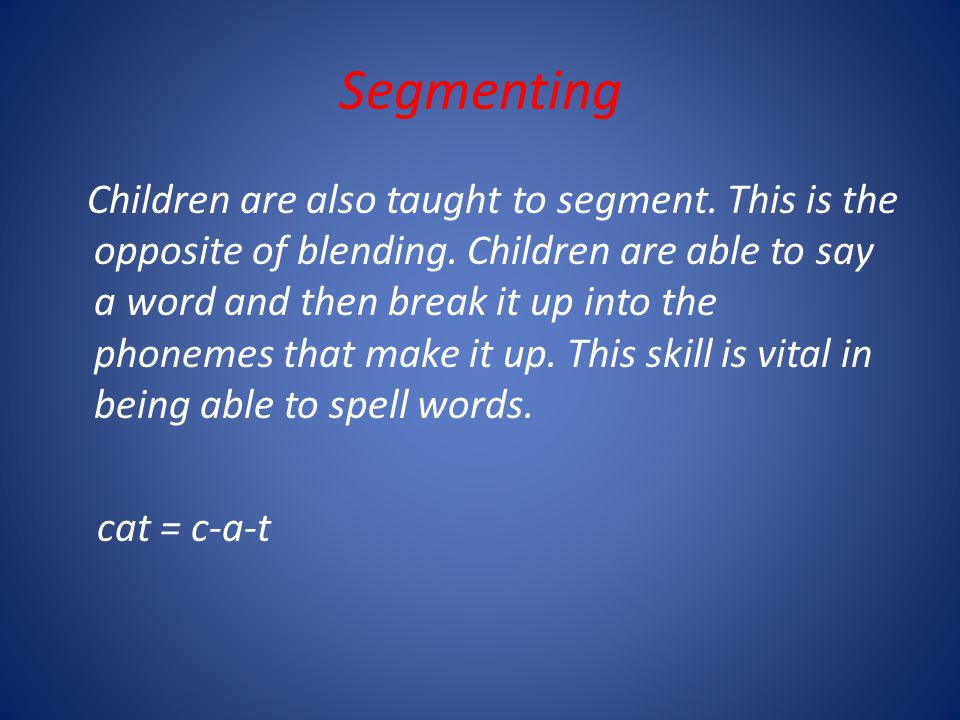 Segmenting Children are also taught to segment. This is the opposite of blending.