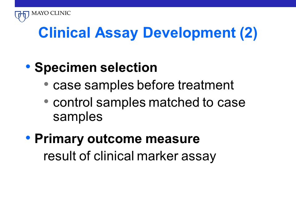 Clinical Assay Development (2) Specimen selection case samples before treatment control samples matched to case samples Primary outcome measure result of clinical marker assay