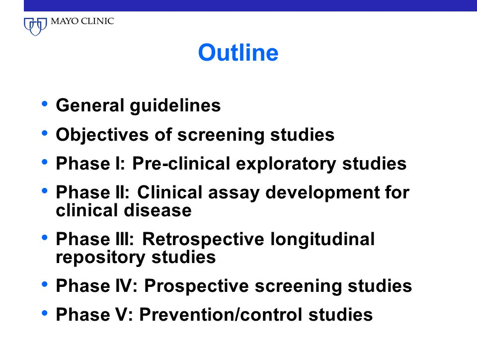 Outline General guidelines Objectives of screening studies Phase I: Pre-clinical exploratory studies Phase II: Clinical assay development for clinical disease Phase III: Retrospective longitudinal repository studies Phase IV: Prospective screening studies Phase V: Prevention/control studies