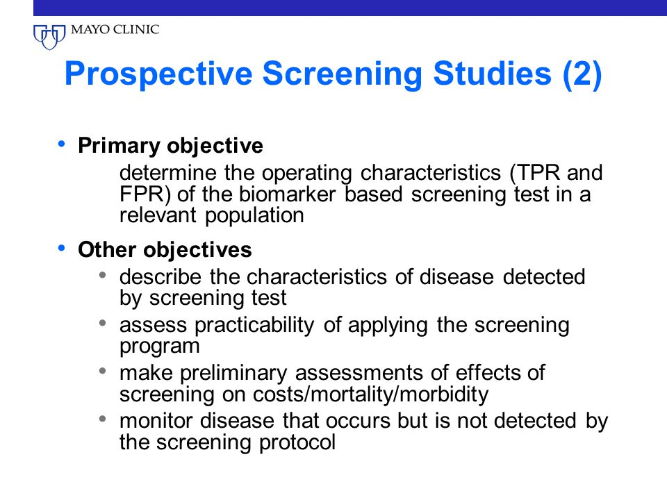 Prospective Screening Studies (2) Primary objective determine the operating characteristics (TPR and FPR) of the biomarker based screening test in a relevant population Other objectives describe the characteristics of disease detected by screening test assess practicability of applying the screening program make preliminary assessments of effects of screening on costs/mortality/morbidity monitor disease that occurs but is not detected by the screening protocol
