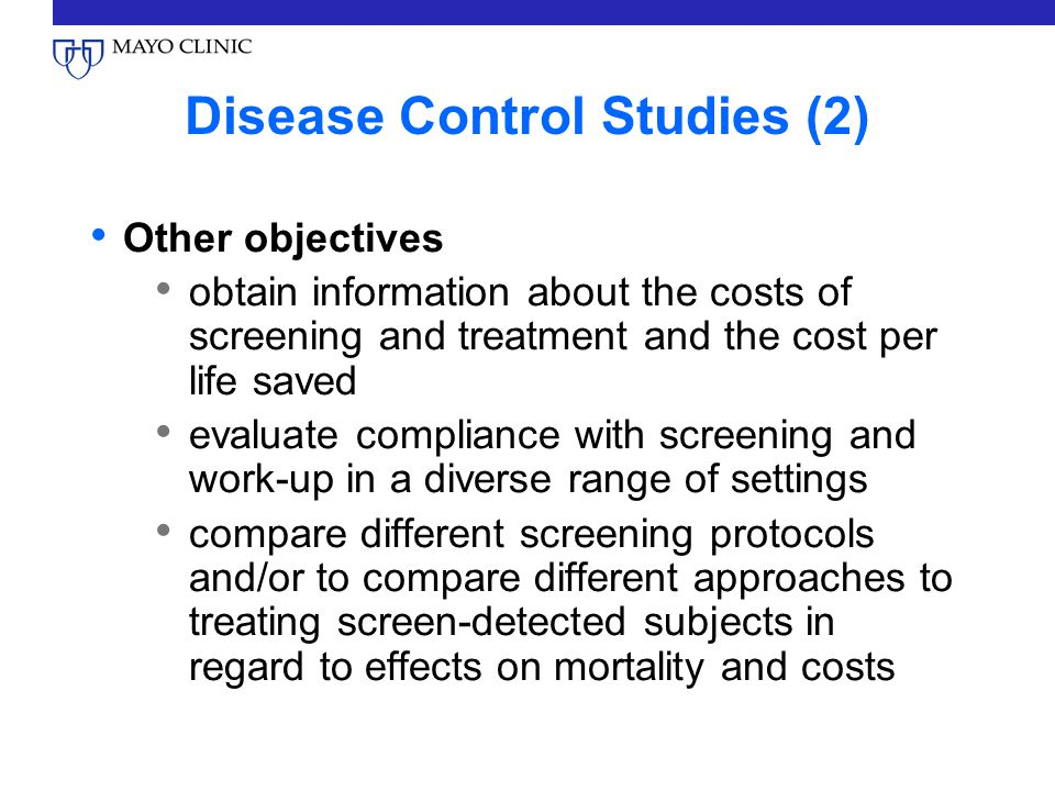 Disease Control Studies (2) Other objectives obtain information about the costs of screening and treatment and the cost per life saved evaluate compliance with screening and work-up in a diverse range of settings compare different screening protocols and/or to compare different approaches to treating screen-detected subjects in regard to effects on mortality and costs