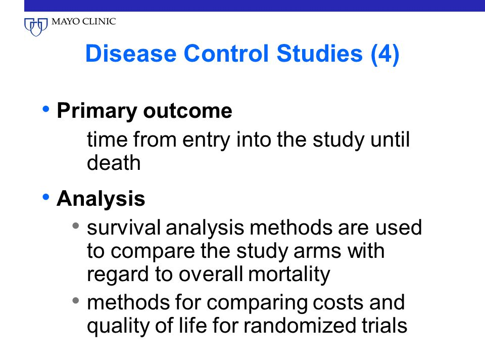 Disease Control Studies (4) Primary outcome time from entry into the study until death Analysis survival analysis methods are used to compare the study arms with regard to overall mortality methods for comparing costs and quality of life for randomized trials